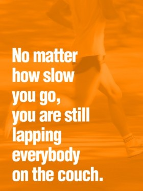 """No matter how slow you go, you are still lapping everybody on the couch"""