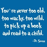 You're never too old, too wacky, too wild, to pick up a book and read to a child - Dr. Seuss