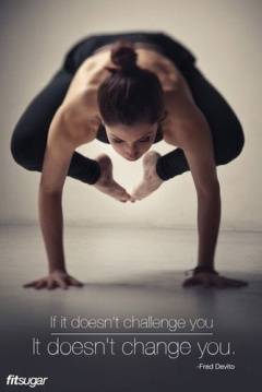 """If is doesn't challenge you, it doesn't change you."""