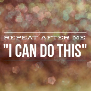 "repeat after me: ""I can do this"""